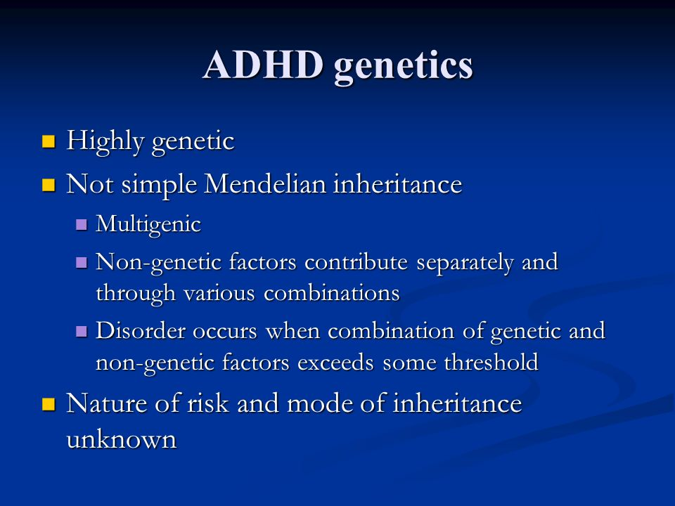 ADHD genetics Highly genetic Highly genetic Not simple Mendelian inheritance Not simple Mendelian inheritance Multigenic Multigenic Non-genetic factor