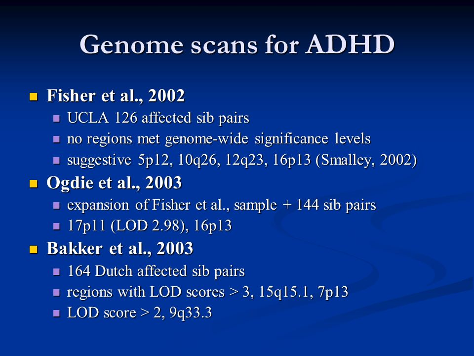 Genome scans for ADHD Fisher et al., 2002 Fisher et al., 2002 UCLA 126 affected sib pairs UCLA 126 affected sib pairs no regions met genome-wide signi