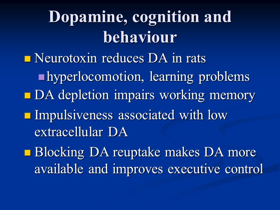 Dopamine, cognition and behaviour Neurotoxin reduces DA in rats Neurotoxin reduces DA in rats hyperlocomotion, learning problems hyperlocomotion, lear