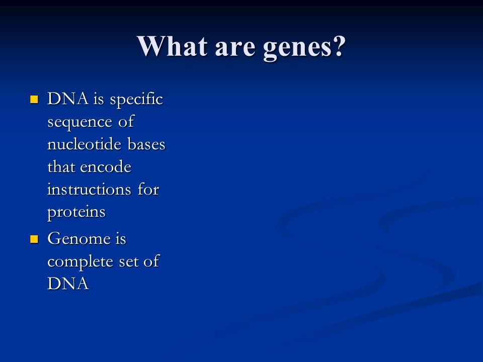 What are genes? DNA is specific sequence of nucleotide bases that encode instructions for proteins DNA is specific sequence of nucleotide bases that e