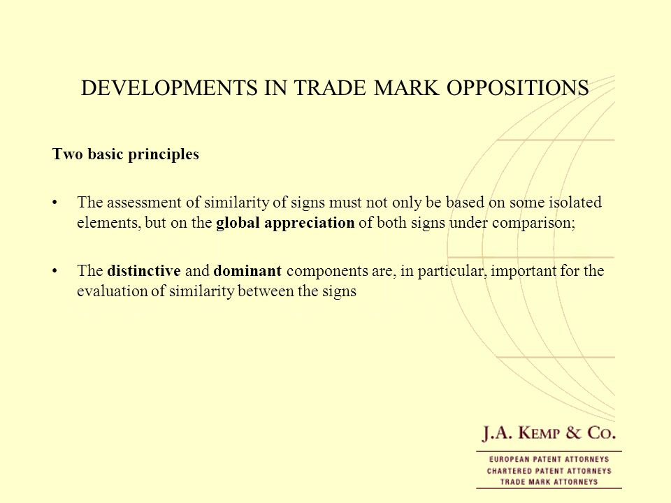 DEVELOPMENTS IN TRADE MARK OPPOSITIONS Two basic principles The assessment of similarity of signs must not only be based on some isolated elements, bu