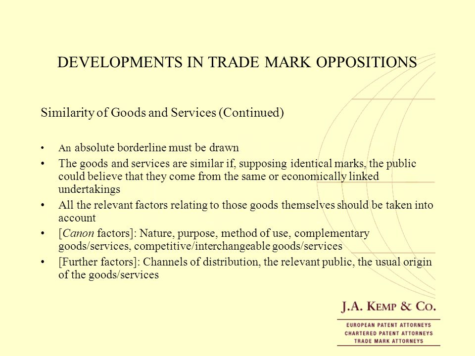 DEVELOPMENTS IN TRADE MARK OPPOSITIONS Similarity of Goods and Services (Continued) An absolute borderline must be drawn The goods and services are si