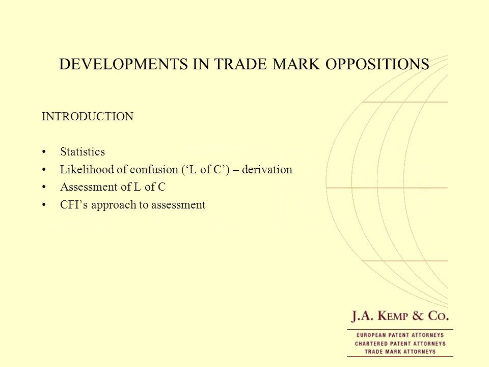 DEVELOPMENTS IN TRADE MARK OPPOSITIONS INTRODUCTION Statistics Likelihood of confusion (L of C) – derivation Assessment of L of C CFIs approach to ass
