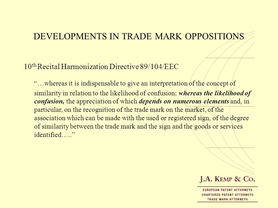 DEVELOPMENTS IN TRADE MARK OPPOSITIONS 10 th Recital Harmonization Directive 89/104/EEC …whereas it is indispensable to give an interpretation of the