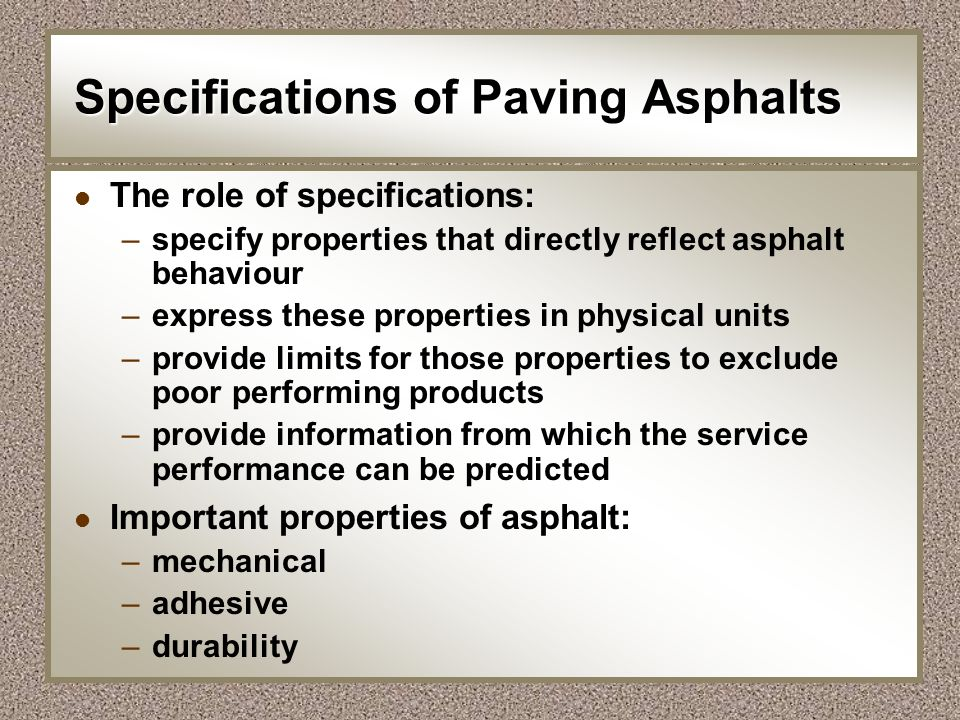Specifications of Paving Asphalts l The role of specifications: –specify properties that directly reflect asphalt behaviour –express these properties