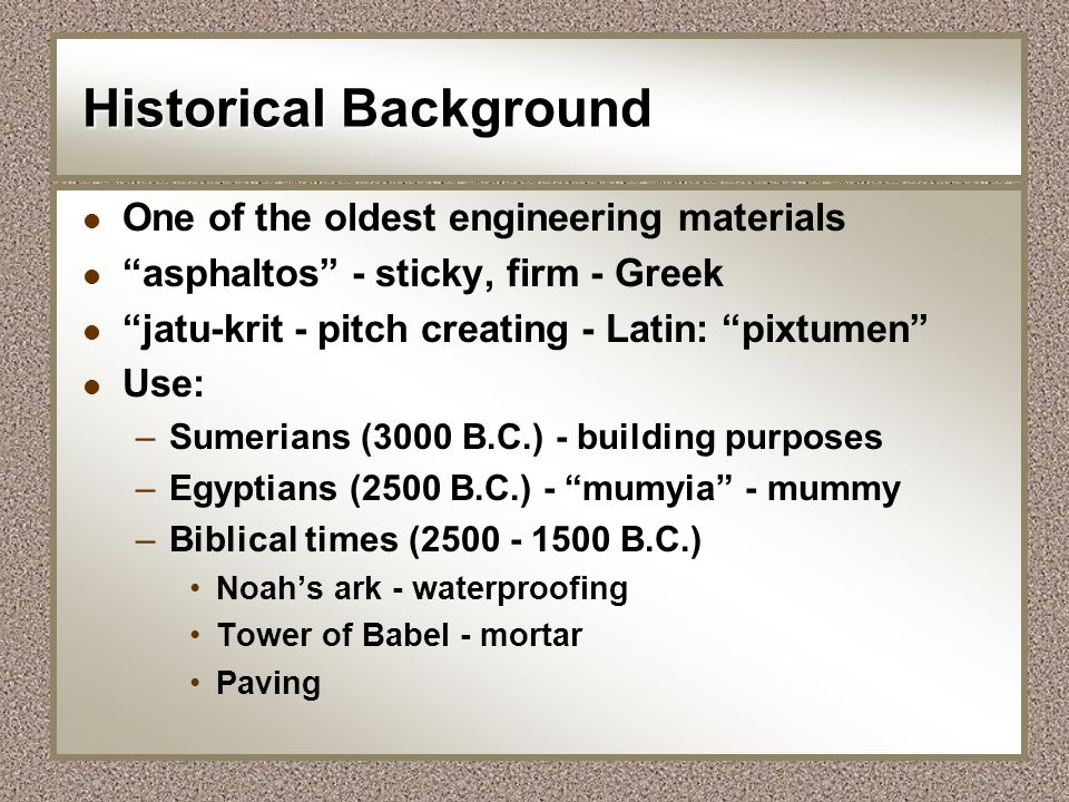 Historical Background l One of the oldest engineering materials l asphaltos - sticky, firm - Greek l jatu-krit - pitch creating - Latin: pixtumen l Us