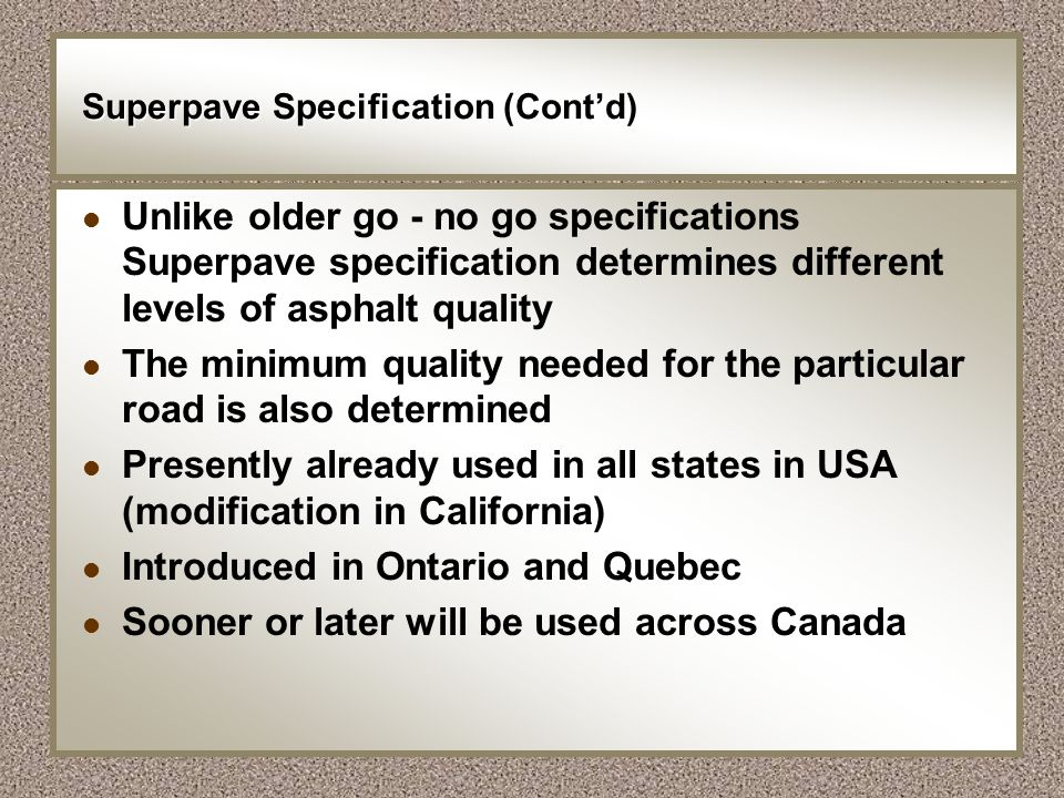 Superpave Specification (Contd) l Unlike older go - no go specifications Superpave specification determines different levels of asphalt quality l The
