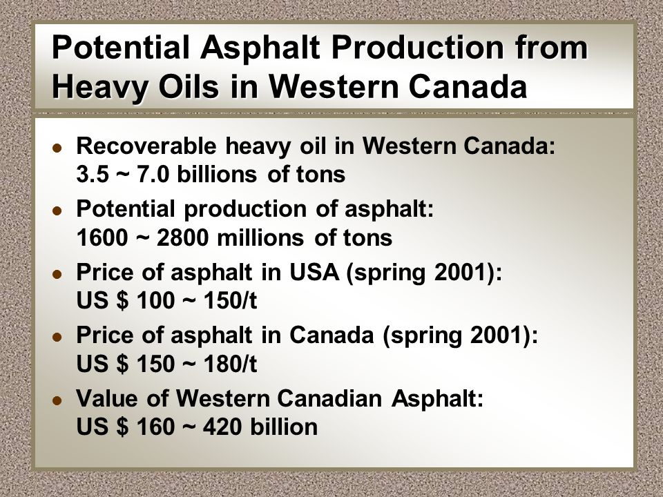 Potential Asphalt Production from Heavy Oils in Western Canada l Recoverable heavy oil in Western Canada: 3.5 ~ 7.0 billions of tons l Potential produ