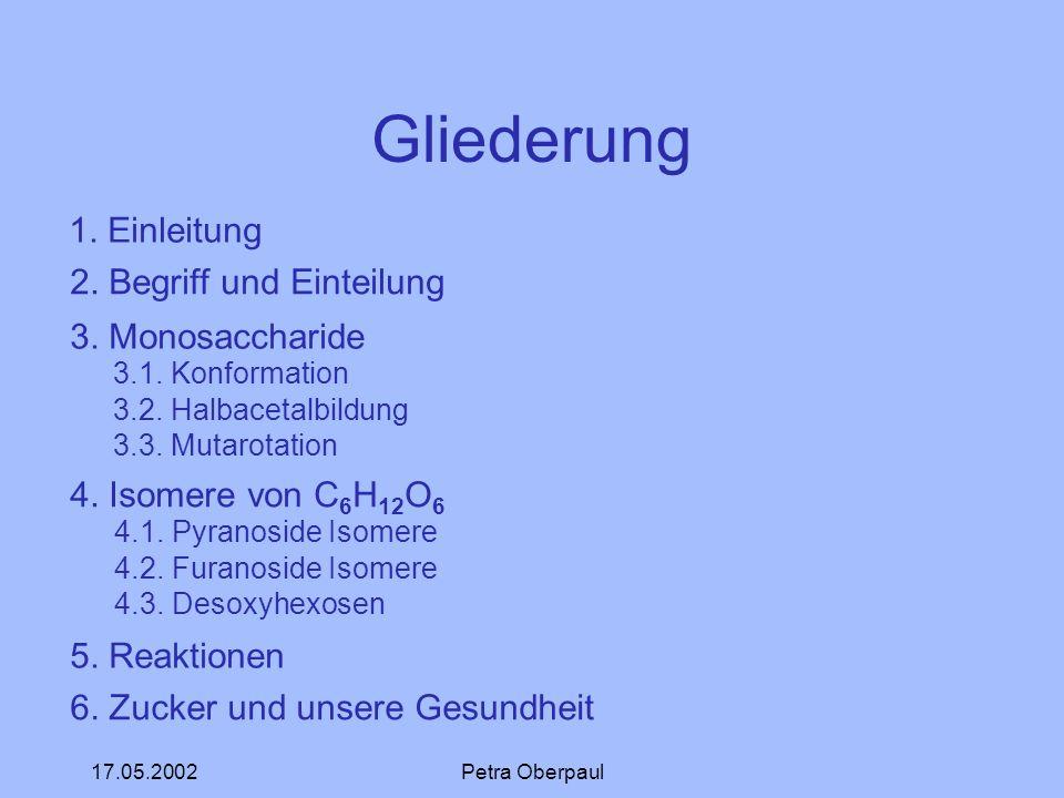 17.05.2002Petra Oberpaul Gliederung 1. Einleitung 2. Begriff und Einteilung 3. Monosaccharide 3.1. Konformation 3.2. Halbacetalbildung 3.3. Mutarotati