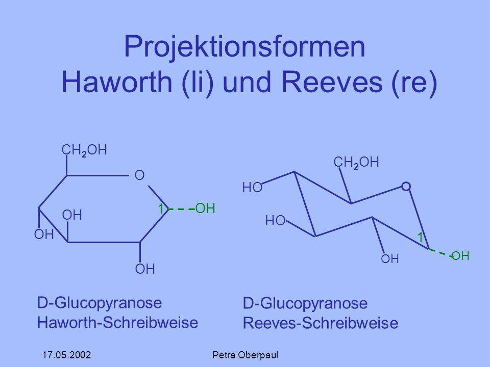 17.05.2002Petra Oberpaul Projektionsformen Haworth (li) und Reeves (re) CH 2 OH O OH D-Glucopyranose Haworth-Schreibweise 1 CH 2 OH HO OH D-Glucopyran