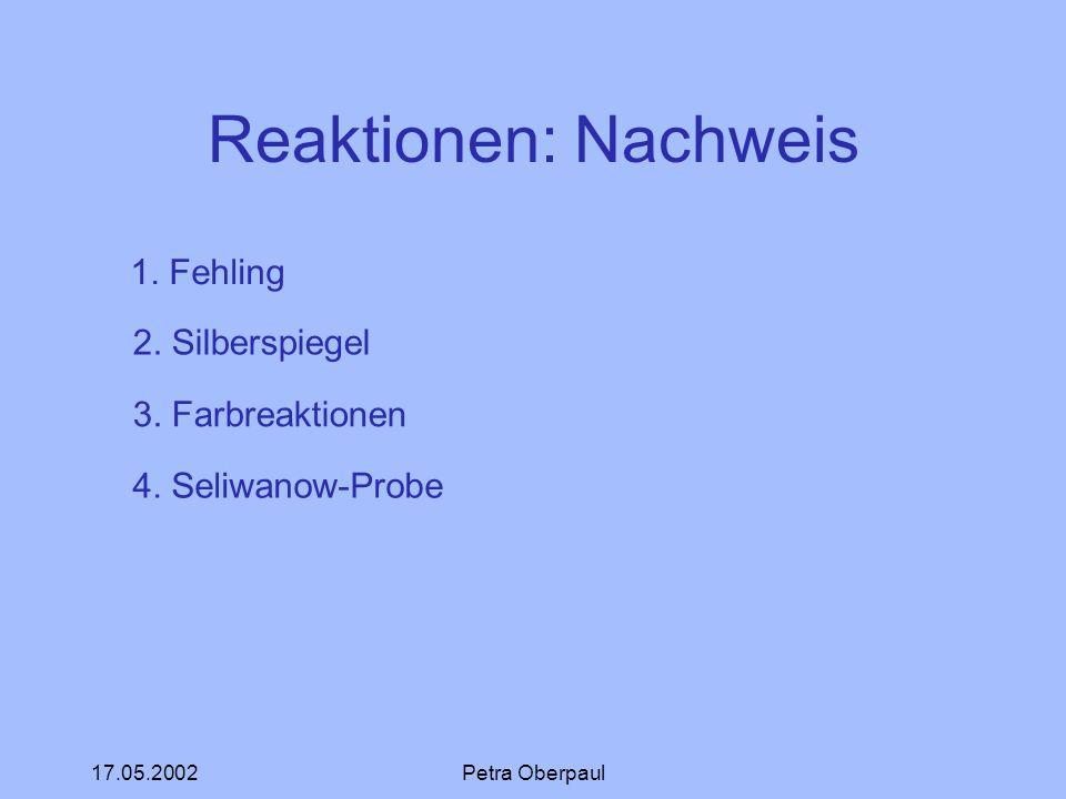 17.05.2002Petra Oberpaul Reaktionen: Nachweis 1. Fehling 2. Silberspiegel 3. Farbreaktionen 4. Seliwanow-Probe