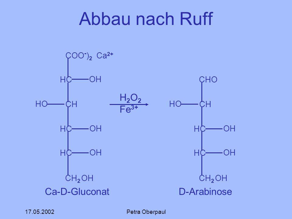 17.05.2002Petra Oberpaul Abbau nach Ruff COO - ) 2 Ca 2+ HC CH HC CH 2 OH OH HO OH Ca-D-Gluconat H 2 O 2 Fe 3+ CHO CH HC CH 2 OH HO OH D-Arabinose