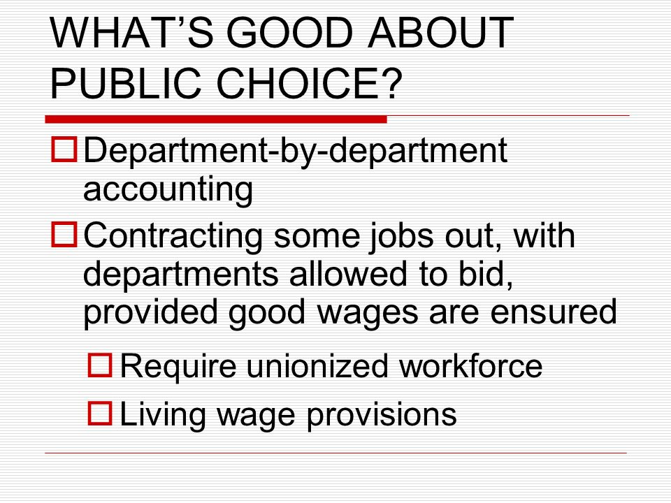 WHATS GOOD ABOUT PUBLIC CHOICE? Department-by-department accounting Contracting some jobs out, with departments allowed to bid, provided good wages ar