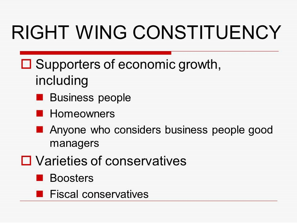 RIGHT WING CONSTITUENCY Supporters of economic growth, including Business people Homeowners Anyone who considers business people good managers Varieties of conservatives Boosters Fiscal conservatives