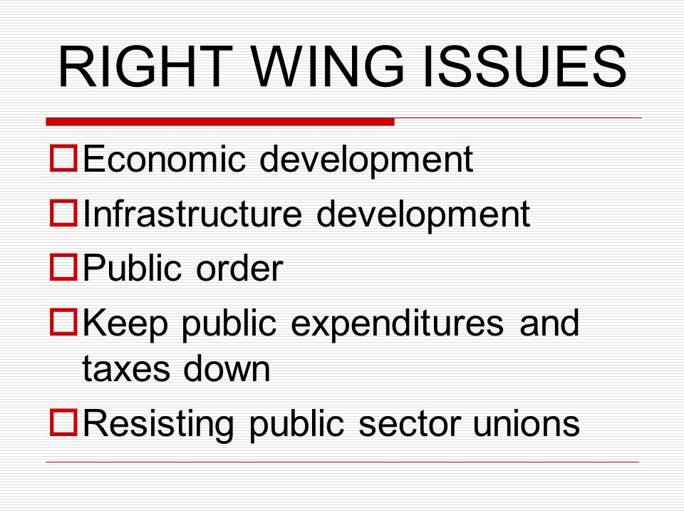 RIGHT WING ISSUES Economic development Infrastructure development Public order Keep public expenditures and taxes down Resisting public sector unions