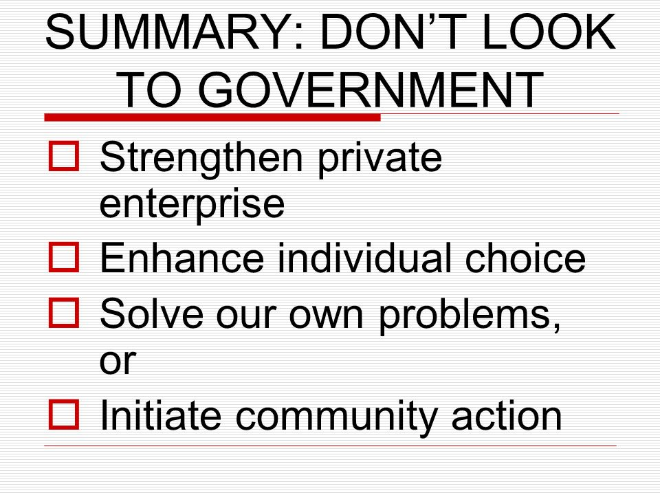 SUMMARY: DONT LOOK TO GOVERNMENT Strengthen private enterprise Enhance individual choice Solve our own problems, or Initiate community action