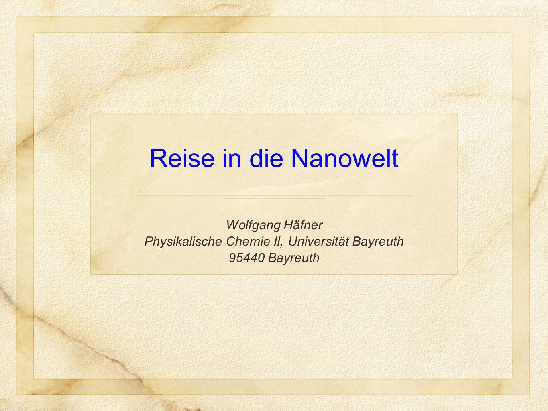 Reise in die Nanowelt Wolfgang Häfner Physikalische Chemie II, Universität Bayreuth 95440 Bayreuth