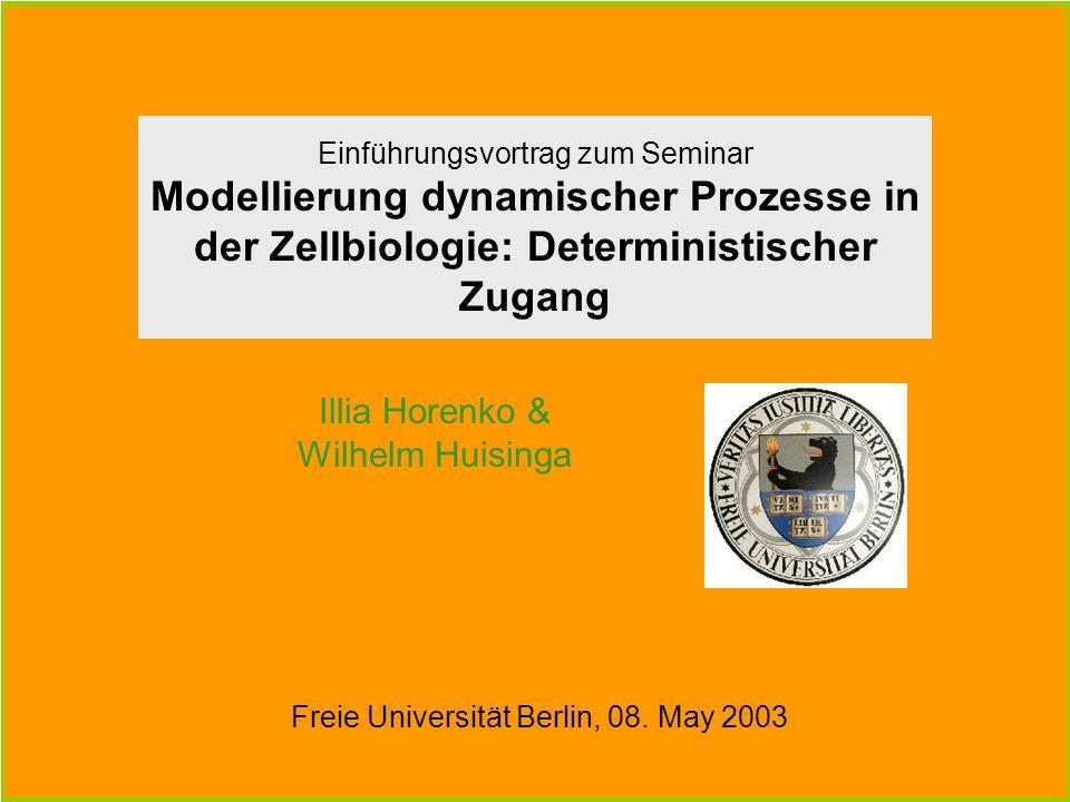Illia Horenko & Wilhelm Huisinga Einführungsvortrag zum Seminar Modellierung dynamischer Prozesse in der Zellbiologie: Deterministischer Zugang Freie Universität Berlin, 08.