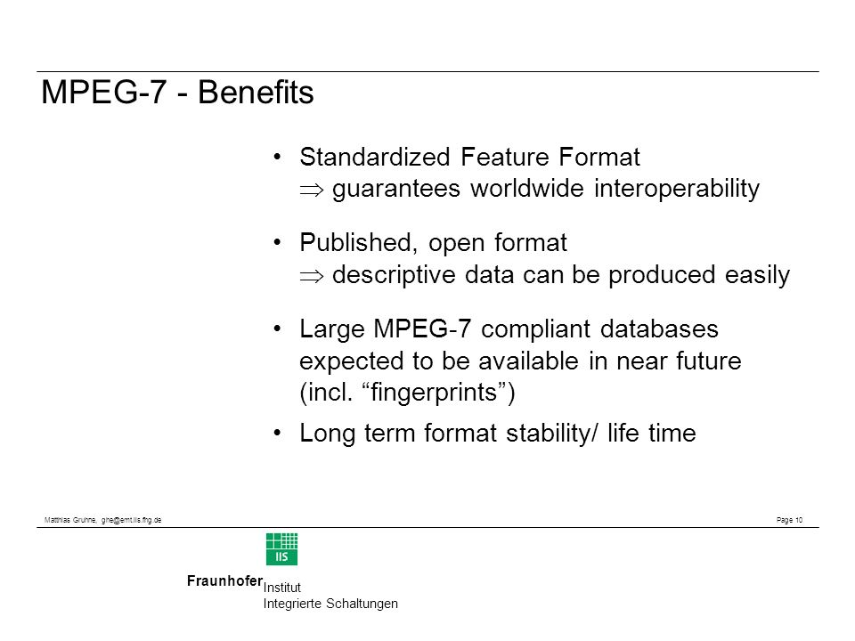 Matthias Gruhne, ghe@emt.iis.fhg.de Page 10 Fraunhofer Institut Integrierte Schaltungen MPEG-7 - Benefits Standardized Feature Format guarantees worldwide interoperability Published, open format descriptive data can be produced easily Large MPEG-7 compliant databases expected to be available in near future (incl.