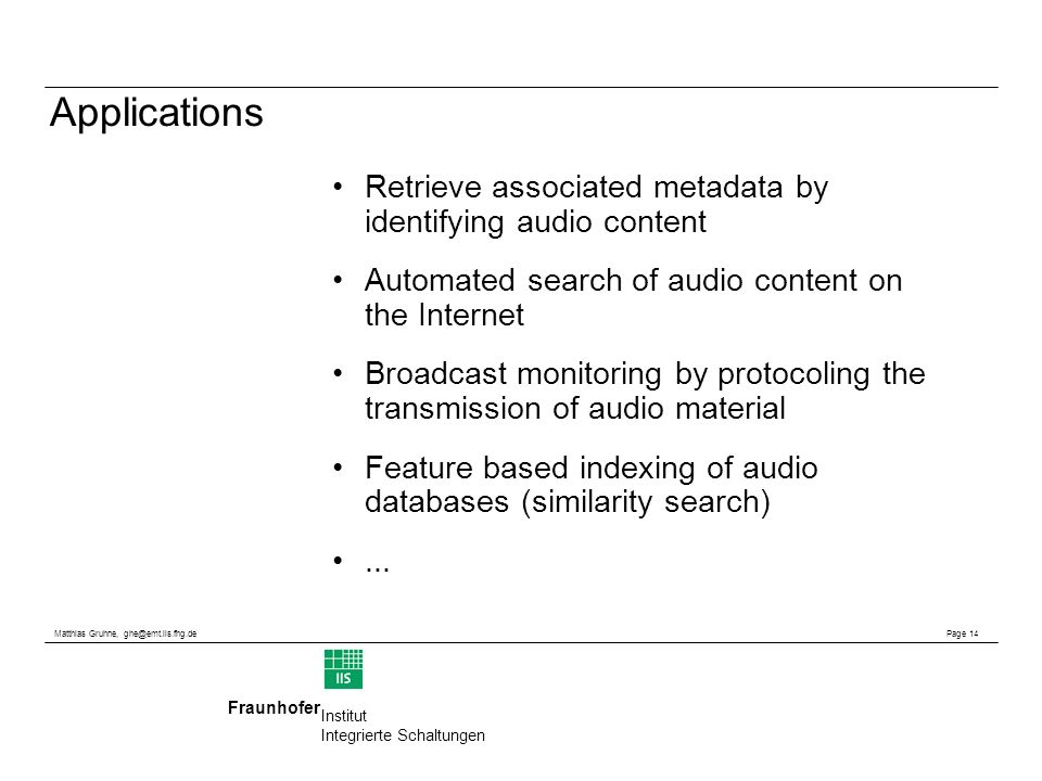 Matthias Gruhne, Page 14 Fraunhofer Institut Integrierte Schaltungen Applications Retrieve associated metadata by identifying audio content Automated search of audio content on the Internet Broadcast monitoring by protocoling the transmission of audio material Feature based indexing of audio databases (similarity search)...