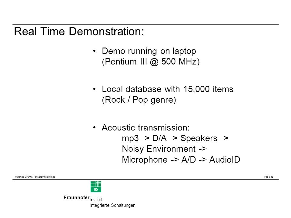 Matthias Gruhne, Page 16 Fraunhofer Institut Integrierte Schaltungen Real Time Demonstration: Demo running on laptop (Pentium 500 MHz) Local database with 15,000 items (Rock / Pop genre) Acoustic transmission: mp3 -> D/A -> Speakers -> Noisy Environment -> Microphone -> A/D -> AudioID