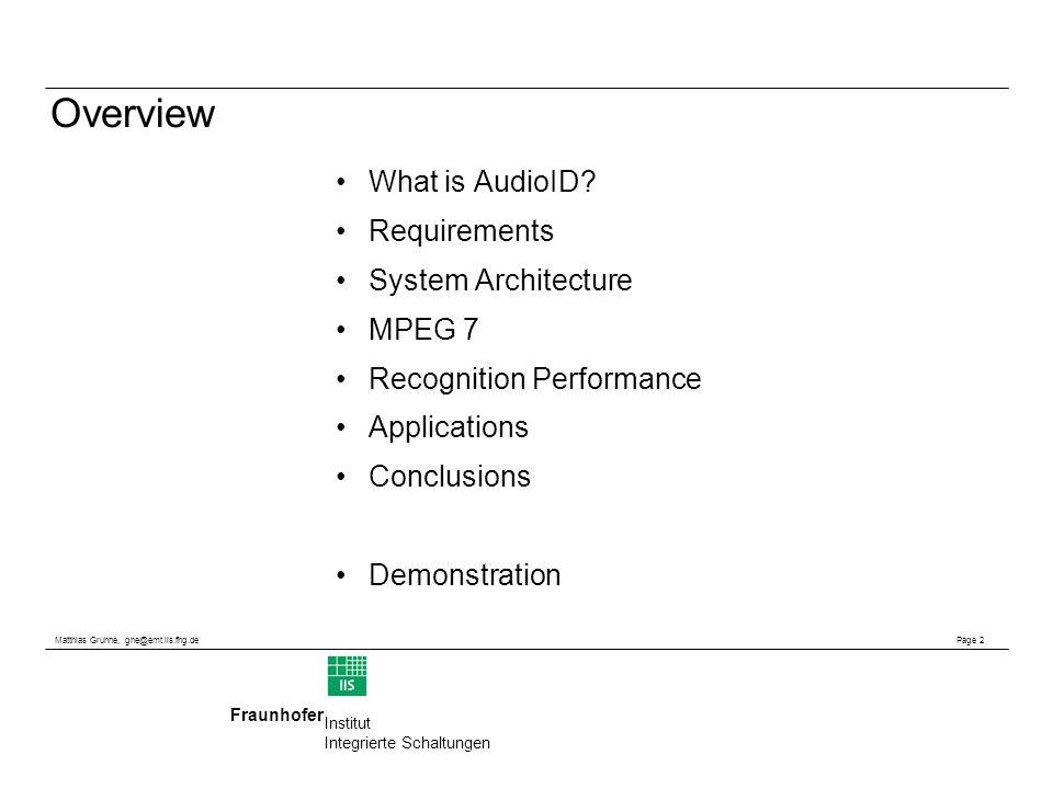 Matthias Gruhne, ghe@emt.iis.fhg.de Page 2 Fraunhofer Institut Integrierte Schaltungen Overview What is AudioID? Requirements System Architecture MPEG