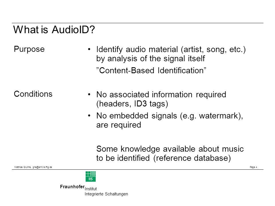 Matthias Gruhne, ghe@emt.iis.fhg.de Page 4 Fraunhofer Institut Integrierte Schaltungen What is AudioID? Identify audio material (artist, song, etc.) b
