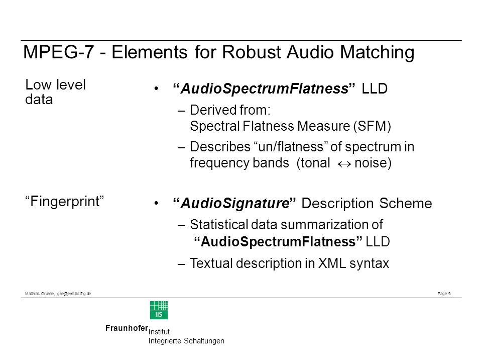 Matthias Gruhne, Page 9 Fraunhofer Institut Integrierte Schaltungen MPEG-7 - Elements for Robust Audio Matching AudioSpectrumFlatness LLD –Derived from: Spectral Flatness Measure (SFM) –Describes un/flatness of spectrum in frequency bands (tonal noise) AudioSignature Description Scheme –Statistical data summarization of AudioSpectrumFlatness LLD –Textual description in XML syntax Low level data Fingerprint