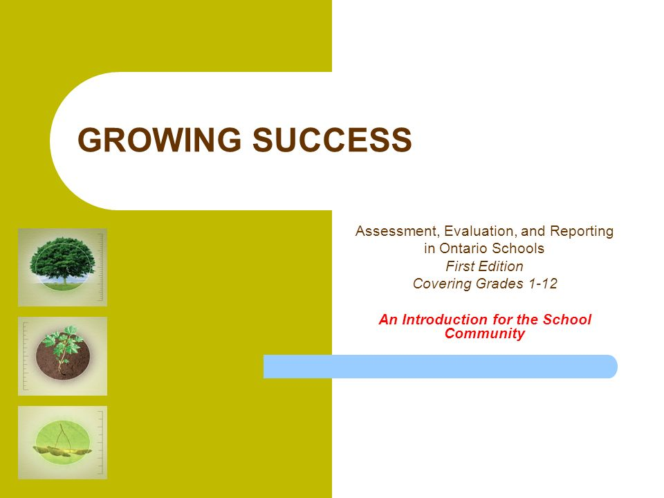 GROWING SUCCESS Assessment, Evaluation, and Reporting in Ontario Schools First Edition Covering Grades 1-12 An Introduction for the School Community