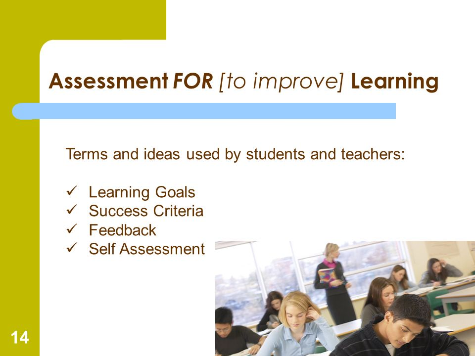 14 Assessment FOR [to improve] Learning Terms and ideas used by students and teachers: Learning Goals Success Criteria Feedback Self Assessment