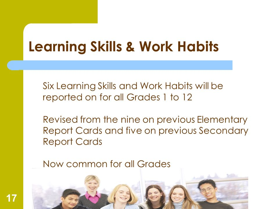 17 Learning Skills & Work Habits Six Learning Skills and Work Habits will be reported on for all Grades 1 to 12 Revised from the nine on previous Elem