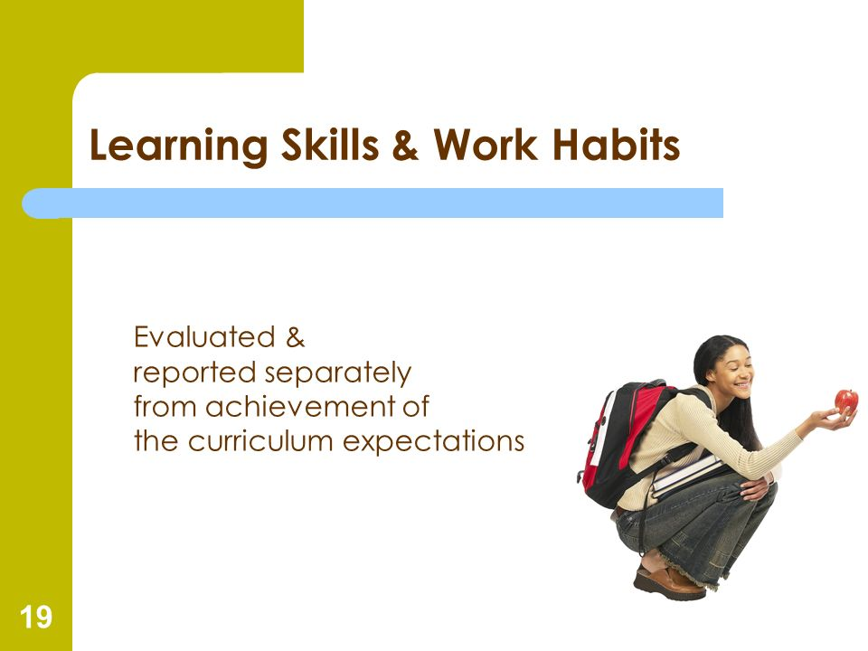 19 Learning Skills & Work Habits Evaluated & reported separately from achievement of the curriculum expectations