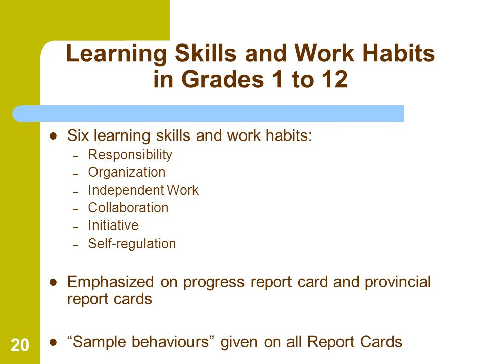 20 Learning Skills and Work Habits in Grades 1 to 12 Six learning skills and work habits: – Responsibility – Organization – Independent Work – Collabo