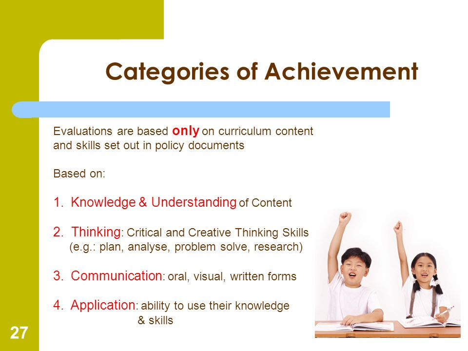 27 Categories of Achievement Evaluations are based only on curriculum content and skills set out in policy documents Based on: 1.Knowledge & Understan