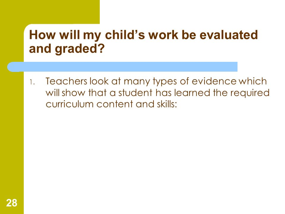 28 How will my childs work be evaluated and graded? 1. Teachers look at many types of evidence which will show that a student has learned the required