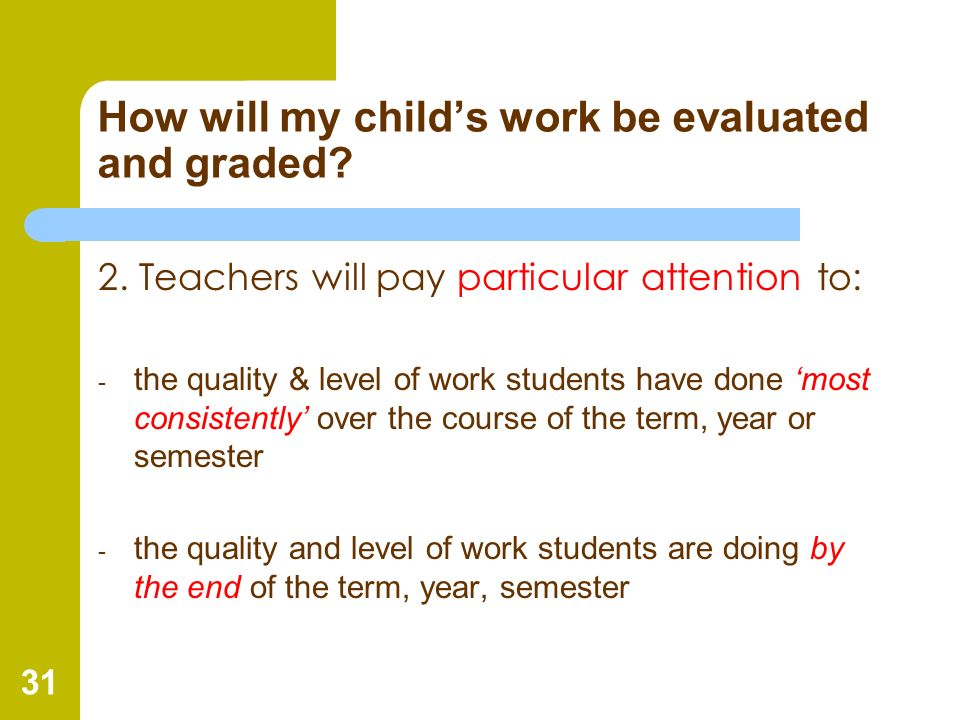 31 How will my childs work be evaluated and graded? 2. Teachers will pay particular attention to: - the quality & level of work students have done mos