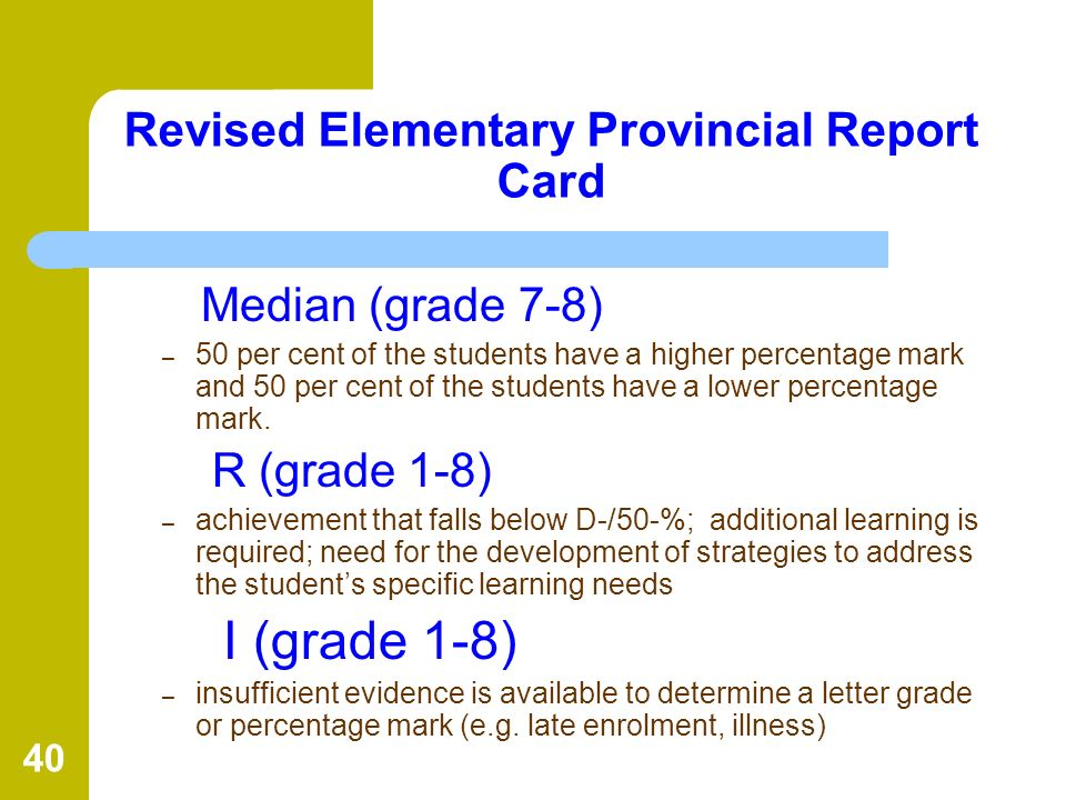 40 Revised Elementary Provincial Report Card Median (grade 7-8) – 50 per cent of the students have a higher percentage mark and 50 per cent of the stu