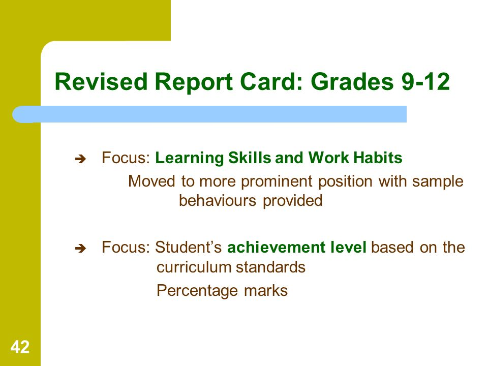 42 Revised Report Card: Grades 9-12 Focus: Learning Skills and Work Habits Moved to more prominent position with sample behaviours provided Focus: Stu