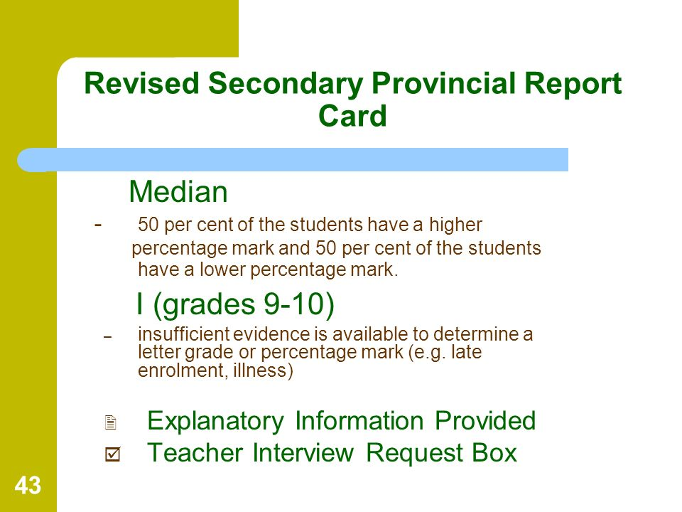 43 Revised Secondary Provincial Report Card Median - 50 per cent of the students have a higher percentage mark and 50 per cent of the students have a