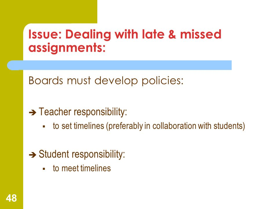 48 Issue: Dealing with late & missed assignments: Boards must develop policies: Teacher responsibility: to set timelines (preferably in collaboration