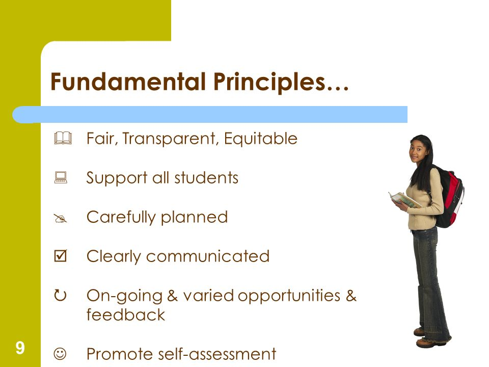 9 Fundamental Principles… Fair, Transparent, Equitable Support all students Carefully planned þClearly communicated On-going & varied opportunities &