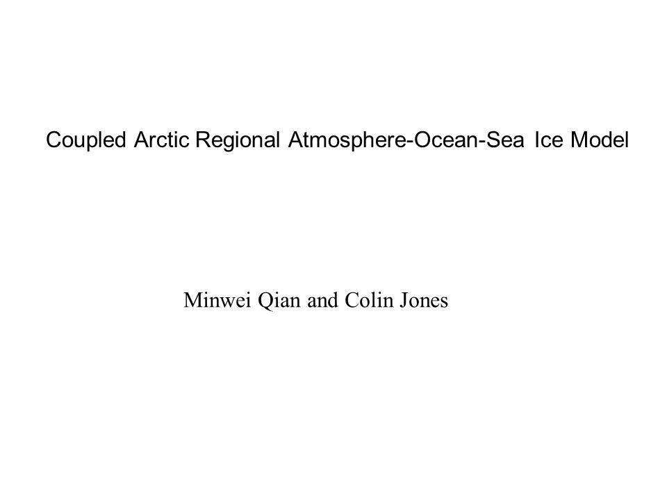 Coupled Arctic Regional Atmosphere-Ocean-Sea Ice Model Minwei Qian and Colin Jones