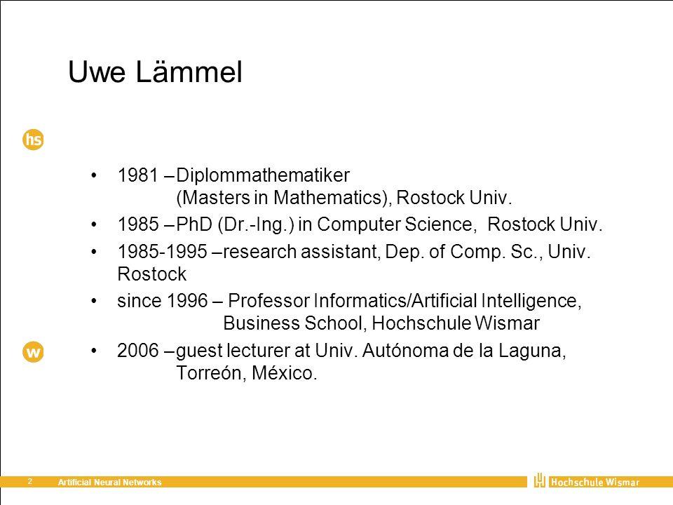 2 Artificial Neural Networks Uwe Lämmel 1981 –Diplommathematiker (Masters in Mathematics), Rostock Univ. 1985 –PhD (Dr.-Ing.) in Computer Science, Ros