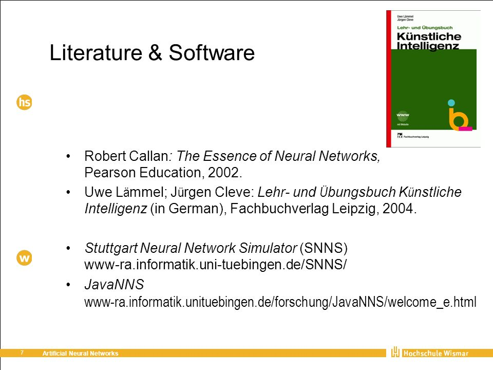 7 Artificial Neural Networks Literature & Software Robert Callan: The Essence of Neural Networks, Pearson Education, 2002.