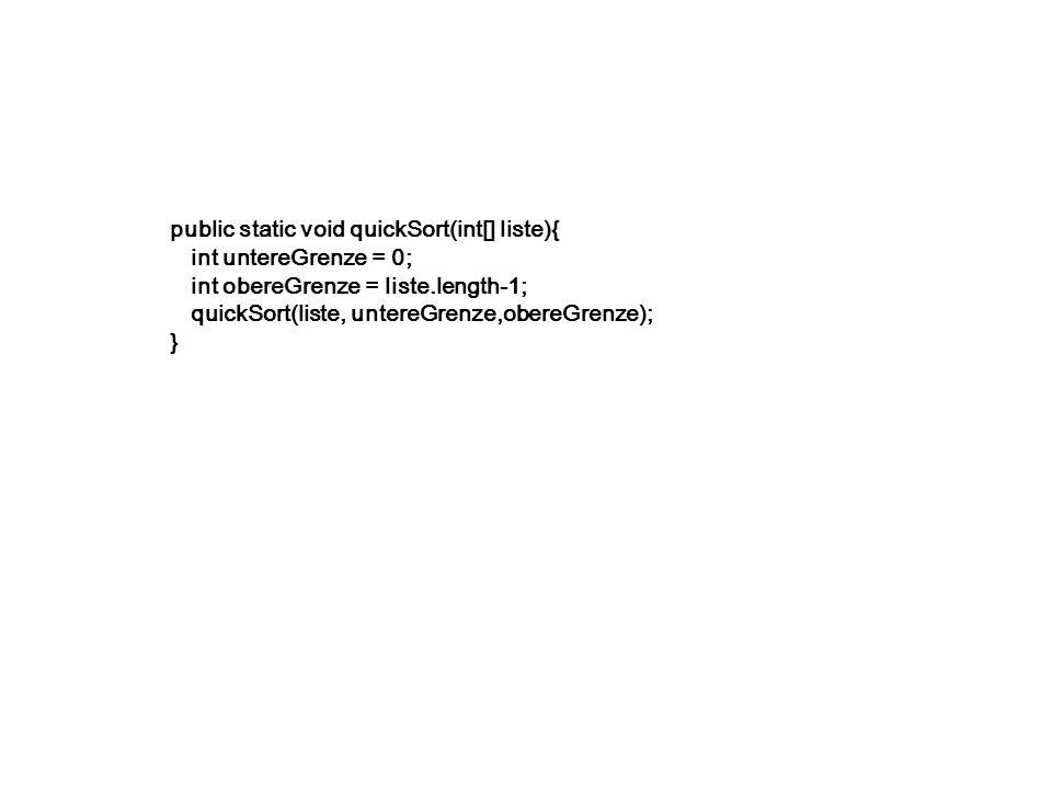 public static void quickSort(int[] liste){ int untereGrenze = 0; int obereGrenze = liste.length-1; quickSort(liste, untereGrenze,obereGrenze); }