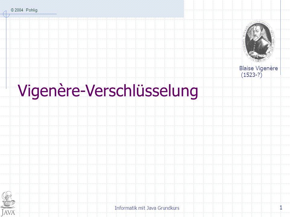 © 2004 Pohlig Informatik mit Java Grundkurs 1 Vigenère-Verschlüsselung Blaise Vigenère (1523-?)