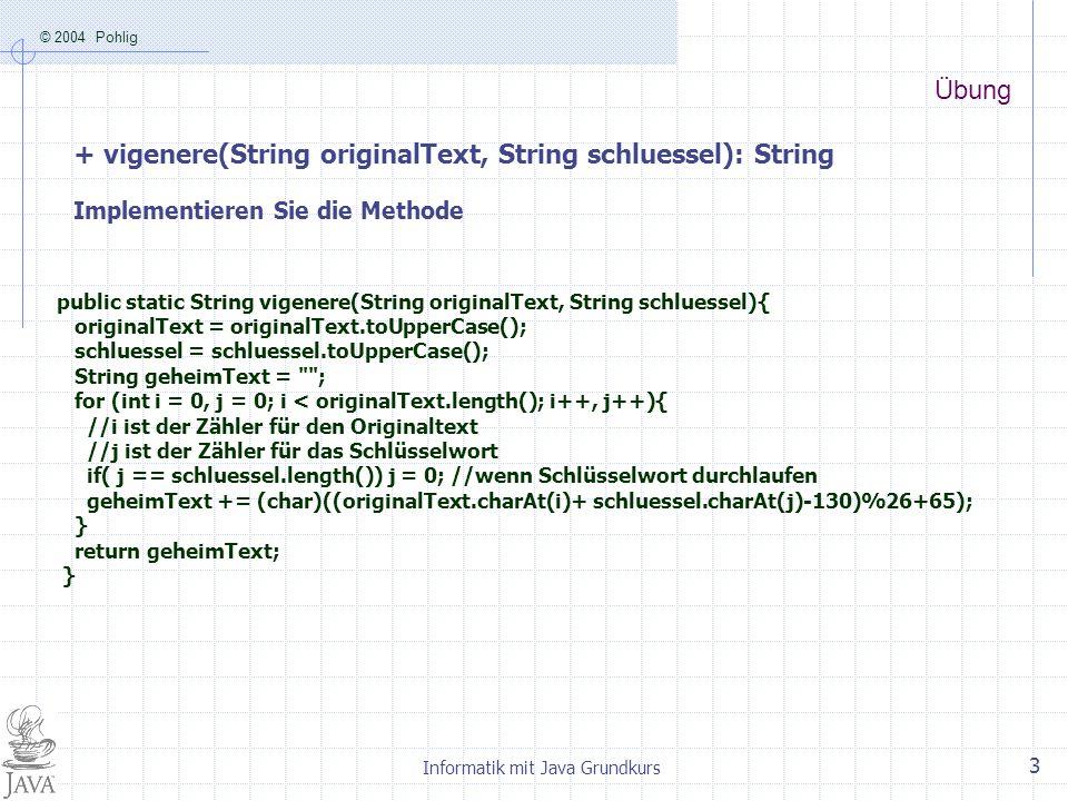 © 2004 Pohlig Informatik mit Java Grundkurs 3 Übung + vigenere(String originalText, String schluessel): String Implementieren Sie die Methode public s