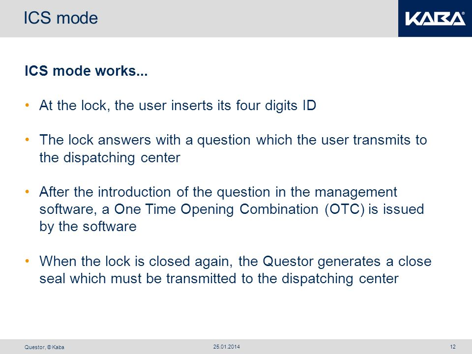 Questor, © Kaba 25.01.201412 ICS mode ICS mode works... At the lock, the user inserts its four digits ID The lock answers with a question which the us