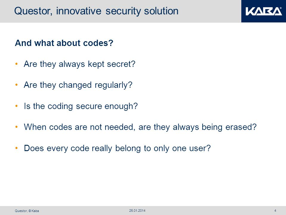 Questor, © Kaba 25.01.20144 And what about codes? Are they always kept secret? Are they changed regularly? Is the coding secure enough? When codes are