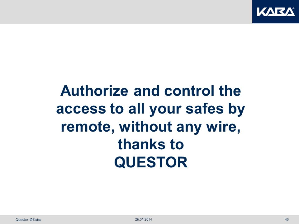 Questor, © Kaba 25.01.201446 Authorize and control the access to all your safes by remote, without any wire, thanks to QUESTOR